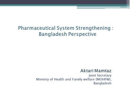 Pharmaceutical System Strengthening : Bangladesh Perspective Aktari Mamtaz Joint Secretary Ministry of Health and Family welfare (MOHFW), Bangladesh.