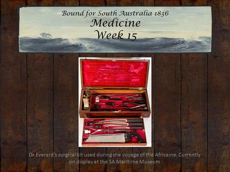 Bound for South Australia 1836 Medicine Week 15 Dr Everard's surgical kit used during the voyage of the Africaine. Currently on display at the SA Maritime.