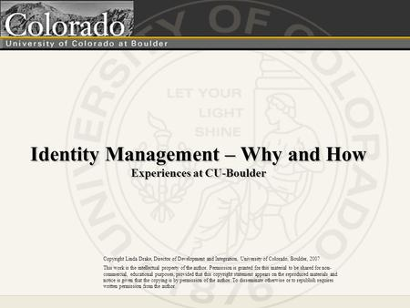 Identity Management – Why and How Experiences at CU-Boulder Copyright Linda Drake, Director of Development and Integration, University of Colorado, Boulder,