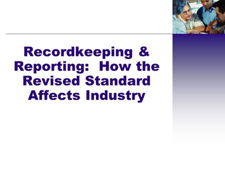 Recordkeeping & Reporting: How the Revised Standard Affects Industry.