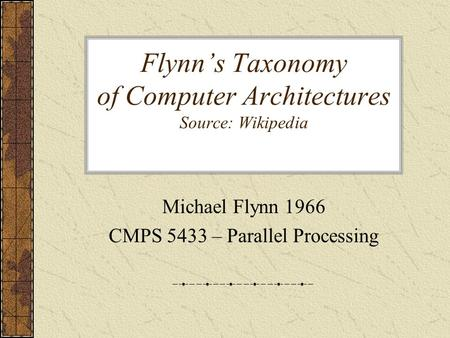 Flynn's Taxonomy of Computer Architectures Source: Wikipedia Michael Flynn 1966 CMPS 5433 – Parallel Processing.