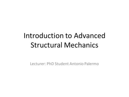 Introduction to Advanced Structural Mechanics Lecturer: PhD Student Antonio Palermo.