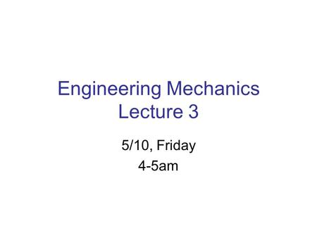 Engineering Mechanics Lecture 3 5/10, Friday 4-5am.