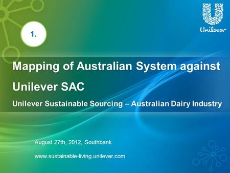 Mapping of Australian System against Unilever SAC Unilever Sustainable Sourcing – Australian Dairy Industry 1. August 27th, 2012, Southbank www.sustainable-living.unilever.com.