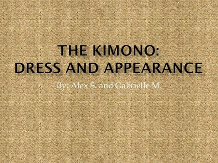 By: Alex S. and Gabrielle M..  A kimono is a garment worn by both men and women.  It is a long flowing robe worn with a sash.  It was known as the.