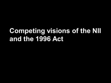 Competing visions of the NII and the 1996 Act. Visions for a National Information Infrastructure –Who will build it? –Who will pay for it? –What role.