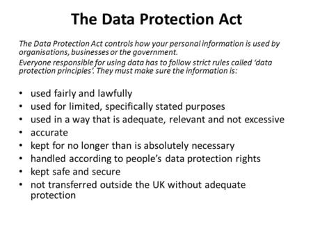 The Data Protection Act The Data Protection Act controls how your personal information is used by organisations, businesses or the government. Everyone.