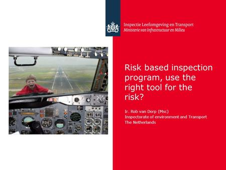 Risk based inspection program, use the right tool for the risk? Ir. Rob van Dorp (Msc) Inspectorate of environment and Transport The Netherlands.