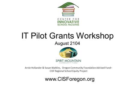 IT Pilot Grants Workshop August 2104 Arnie Hollander & Susan Watkins, Oregon Community Foundation Advised Fund– CISF Regional School Equity Project www.CISForegon.org.