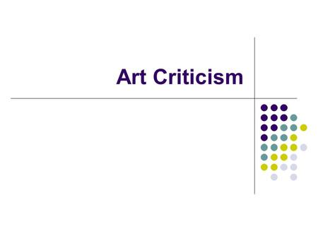 Art Criticism. What is an art critic? What do you think of when you think of a critic? Do you think of someone who is mean and finds everything they can.