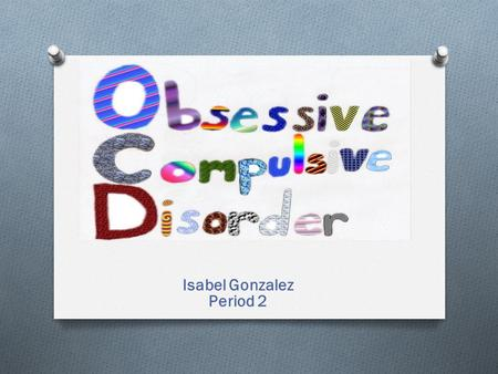 Isabel Gonzalez Period 2. Is a Anxiety Disorder that involves unwanted repetitive thoughts (obsessions) and/or actions (compulsions). To get rid of those.