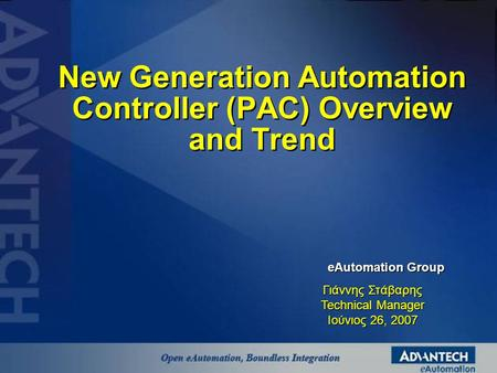 New Generation Automation Controller (PAC) Overview and Trend eAutomation Group Γιάννης Στάβαρης Technical Manager Ιούνιος 26, 2007.