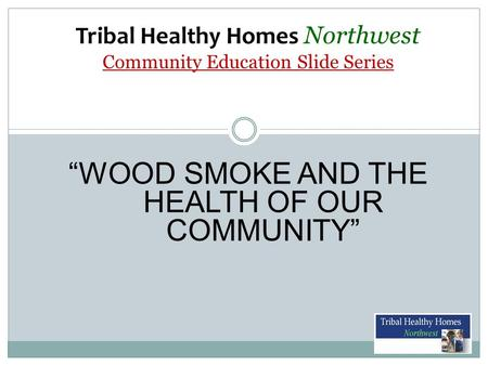 "Tribal Healthy Homes Northwest Community Education Slide Series ""WOOD SMOKE AND THE HEALTH OF OUR COMMUNITY"""