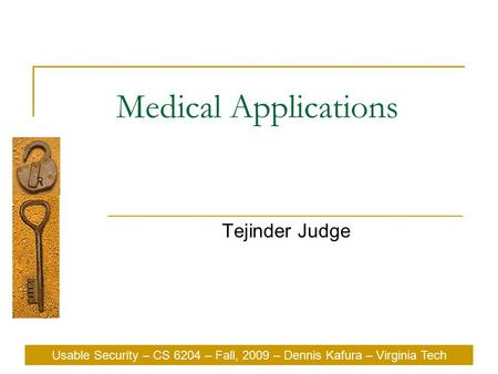 Usable Security – CS 6204 – Fall, 2009 – Dennis Kafura – Virginia Tech Medical Applications Tejinder Judge Usable Security – CS 6204 – Fall, 2009 – Dennis.