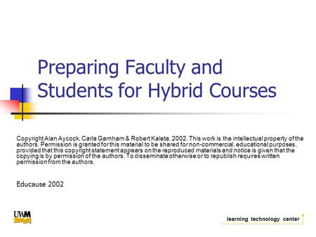 Learning technology center Preparing Faculty and Students for Hybrid Courses Copyright Alan Aycock, Carla Garnham & Robert Kaleta, 2002. This work is the.