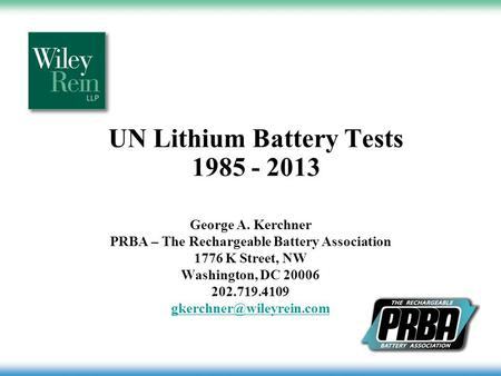 UN Lithium Battery Tests 1985 - 2013 George A. Kerchner PRBA – The Rechargeable Battery Association 1776 K Street, NW Washington, DC 20006 202.719.4109.