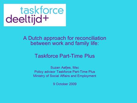 A Dutch approach for reconciliation between work and family life: Taskforce Part-Time Plus Suzan Aafjes, Msc Policy advisor Taskforce Part-Time Plus Ministry.