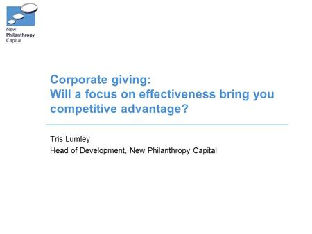 Corporate giving: Will a focus on effectiveness bring you competitive advantage? Tris Lumley Head of Development, New Philanthropy Capital.