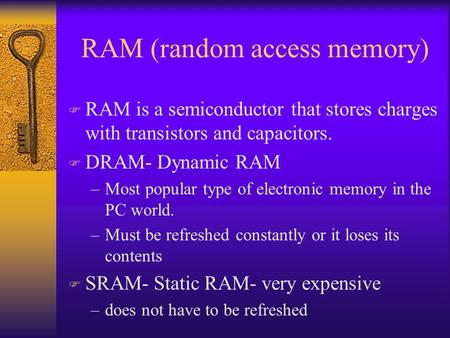 RAM (random access memory) F RAM is a semiconductor that stores charges with transistors and capacitors. F DRAM- Dynamic RAM –Most popular type of electronic.