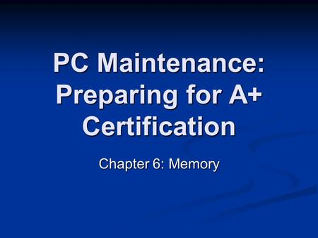 PC Maintenance: Preparing for A+ Certification Chapter 6: Memory.