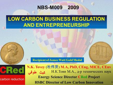 1 1 1 LOW CARBON BUSINESS REGULATION AND ENTREPRENEURSHIP N.K. Tovey ( 杜伟贤 ) M.A, PhD, CEng, MICE, CEnv Н.К.Тови М.А., д-р технических наук Energy Science.