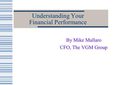Understanding Your Financial Performance By Mike Mallaro CFO, The VGM Group.