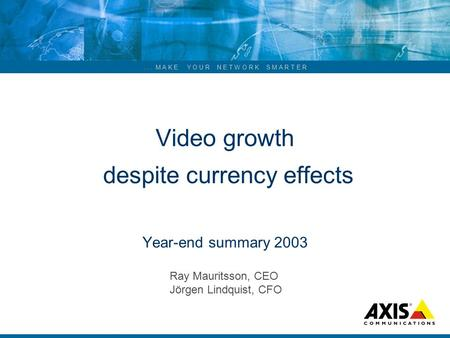 ... M A K E Y O U R N E T W O R K S M A R T E R Video growth despite currency effects Year-end summary 2003 Ray Mauritsson, CEO Jörgen Lindquist, CFO.