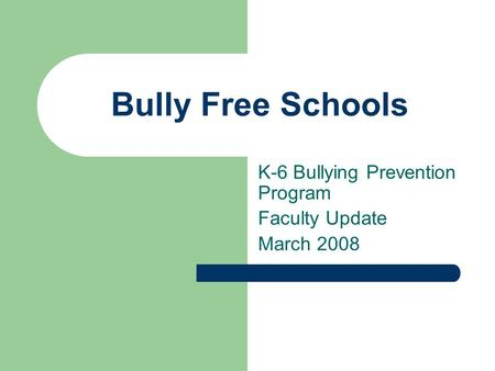 Bully Free Schools K-6 Bullying Prevention Program Faculty Update March 2008.
