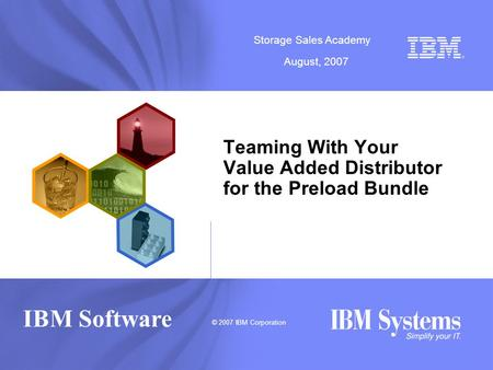 © 2007 IBM Corporation Storage Sales Academy August, 2007 IBM Software Teaming With Your Value Added Distributor for the Preload Bundle.