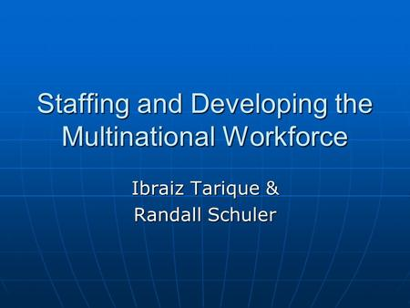 Staffing and Developing the Multinational Workforce Ibraiz Tarique & Randall Schuler.