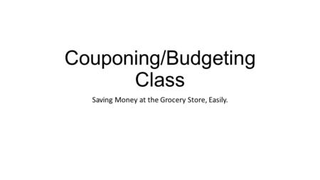 Couponing/Budgeting Class Saving Money at the Grocery Store, Easily.