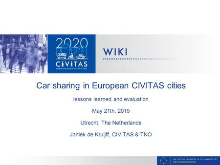 Car sharing in European CIVITAS cities lessons learned and evaluation May 21th, 2015 Utrecht, The Netherlands Janiek de Kruijff, CIVITAS & TNO.
