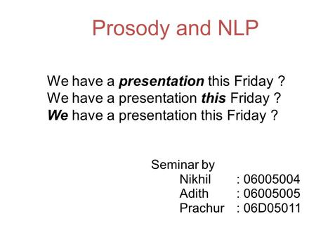 Prosody and NLP Seminar by Nikhil: 06005004 Adith: 06005005 Prachur: 06D05011 We have a presentation this Friday ?