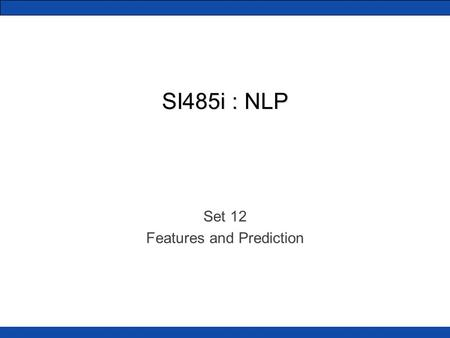 SI485i : NLP Set 12 Features and Prediction. What is NLP, really? Many of our tasks boil down to finding intelligent features of language. We do lots.
