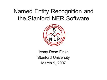 Named Entity Recognition and the Stanford NER Software Jenny Rose Finkel Stanford University March 9, 2007.