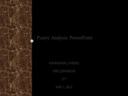 KAVARSHIA L. WEEKS MRS. JOHNSON 3 RD MAY 1, 2013 Poetry Analysis PowerPoint.
