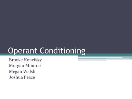 Operant Conditioning Brooke Konefsky Morgan Monroe Megan Walsh Joshua Peace.