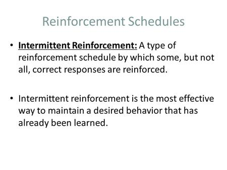 Reinforcement Schedules Intermittent Reinforcement: A type of reinforcement schedule by which some, but not all, correct responses are reinforced. Intermittent.