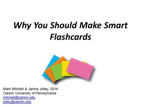 Why You Should Make Smart Flashcards Mark Mitchell & Janina Jolley, 2014 Clarion University of Pennsylvania