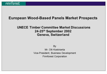 European Wood-Based Panels Market Prospects UNECE Timber Committee Market Discussions 24-25 th September 2002 Geneva, Switzerland By Mr. Olli Koskiranta.