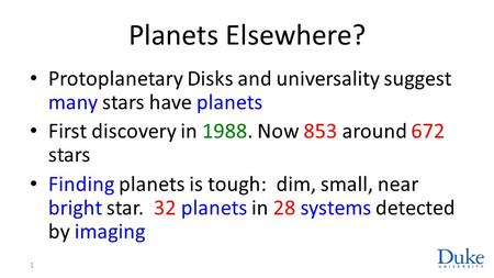 Planets Elsewhere? Protoplanetary Disks and universality suggest many stars have planets First discovery in 1988. Now 853 around 672 stars Finding planets.