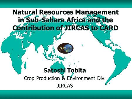 Natural Resources Management in Sub-Sahara Africa and the Contribution of JIRCAS to CARD Satoshi Tobita Crop Production & Environment Div. JIRCAS.