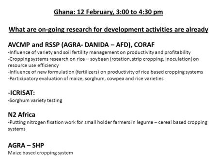 Ghana: 12 February, 3:00 to 4:30 pm What are on-going research for development activities are already AVCMP and RSSP (AGRA- DANIDA – AFD), CORAF -Influence.