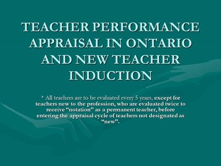 TEACHER PERFORMANCE APPRAISAL IN ONTARIO AND NEW TEACHER INDUCTION * All teachers are to be evaluated every 5 years, except for teachers new to the profession,