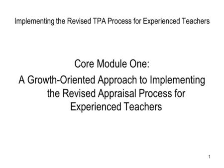 1 Implementing the Revised TPA Process for Experienced Teachers Core Module One: A Growth-Oriented Approach to Implementing the Revised Appraisal Process.