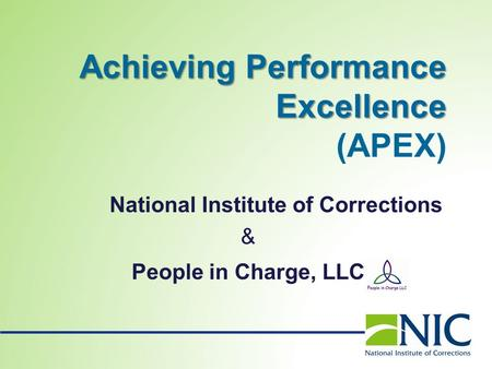 AchievingPerformance Excellence Achieving Performance Excellence (APEX) National Institute of Corrections & People in Charge, LLC.