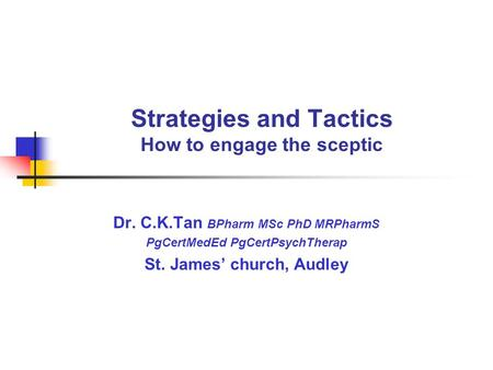 Strategies and Tactics How to engage the sceptic Dr. C.K.Tan BPharm MSc PhD MRPharmS PgCertMedEd PgCertPsychTherap St. James' church, Audley.