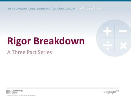 © 2012 Common Core, Inc. All rights reserved. commoncore.org NYS COMMON CORE MATHEMATICS CURRICULUM Rigor Breakdown A Three Part Series.