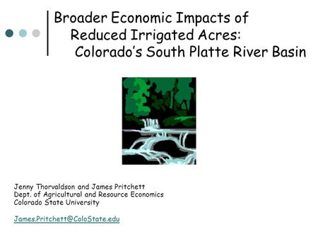 Broader Economic Impacts of Reduced Irrigated Acres: Colorado's South Platte River Basin Jenny Thorvaldson and James Pritchett Dept. of Agricultural and.