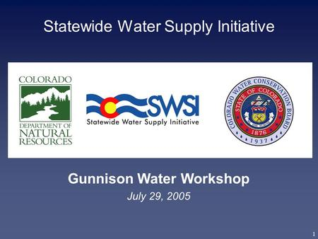 1 Statewide Water Supply Initiative Gunnison Water Workshop July 29, 2005.